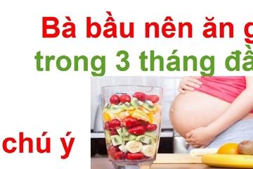 Mang thai 3 tháng đầu nên ăn gì và nên kiêng những gì